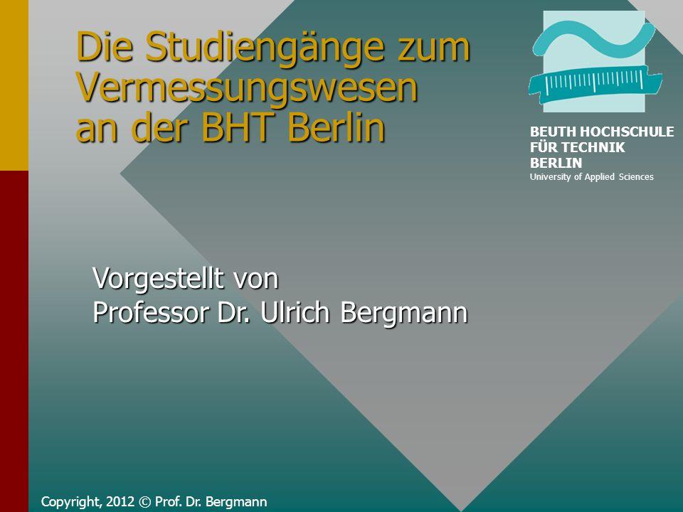 Die Studiengänge zum Vermessungswesen an der BHT Berlin Copyright, 2012 © Prof. Dr. Bergmann Vorgestellt von Professor Dr. Ulrich Bergmann BEUTH HOCHS
