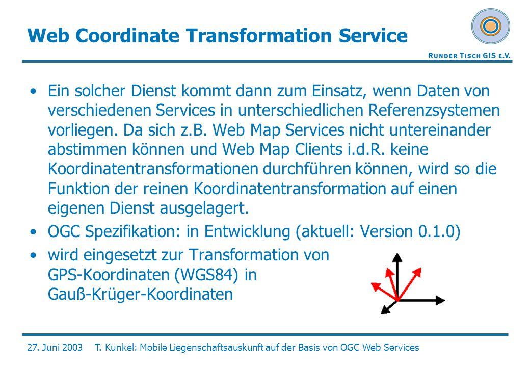 27. Juni 2003T. Kunkel: Mobile Liegenschaftsauskunft auf der Basis von OGC Web Services Web Coordinate Transformation Service Ein solcher Dienst kommt