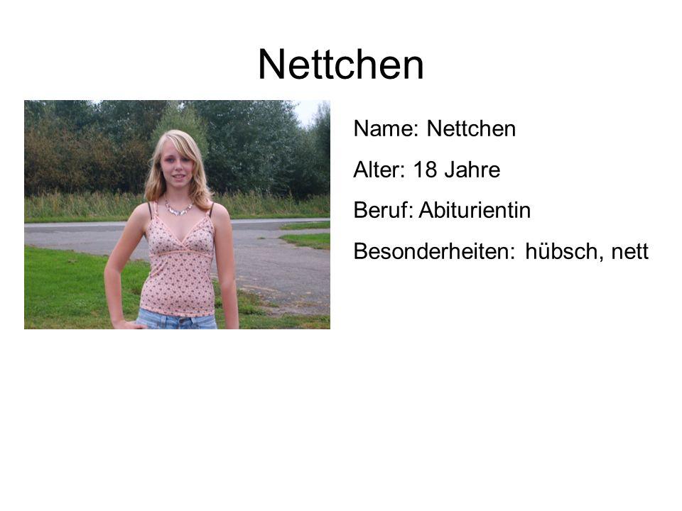 Nettchen Name: Nettchen Alter: 18 Jahre Beruf: Abiturientin Besonderheiten: hübsch, nett