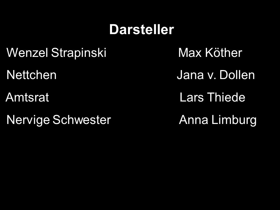 Darsteller Wenzel Strapinski Max Köther Nettchen Jana v. Dollen Amtsrat Lars Thiede Nervige Schwester Anna Limburg