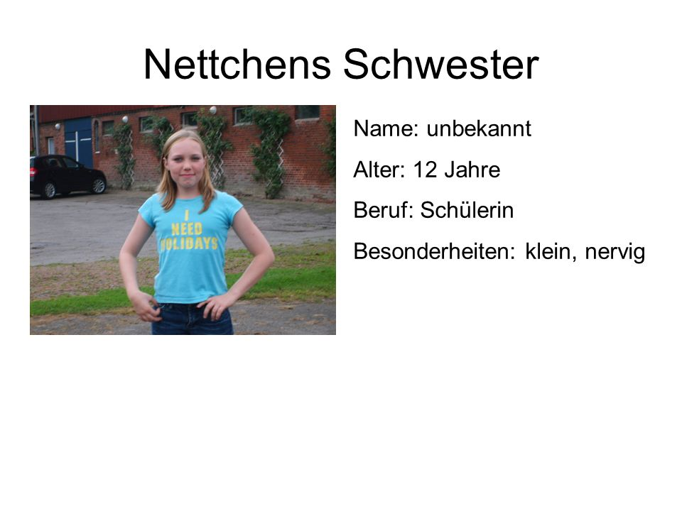 Nettchens Schwester Name: unbekannt Alter: 12 Jahre Beruf: Schülerin Besonderheiten: klein, nervig