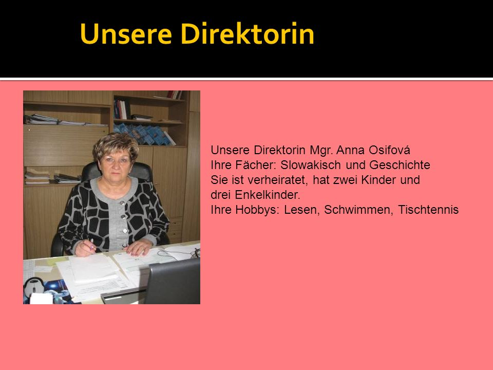 Unsere Direktorin Unsere Direktorin Mgr. Anna Osifová Ihre Fächer: Slowakisch und Geschichte Sie ist verheiratet, hat zwei Kinder und drei Enkelkinder