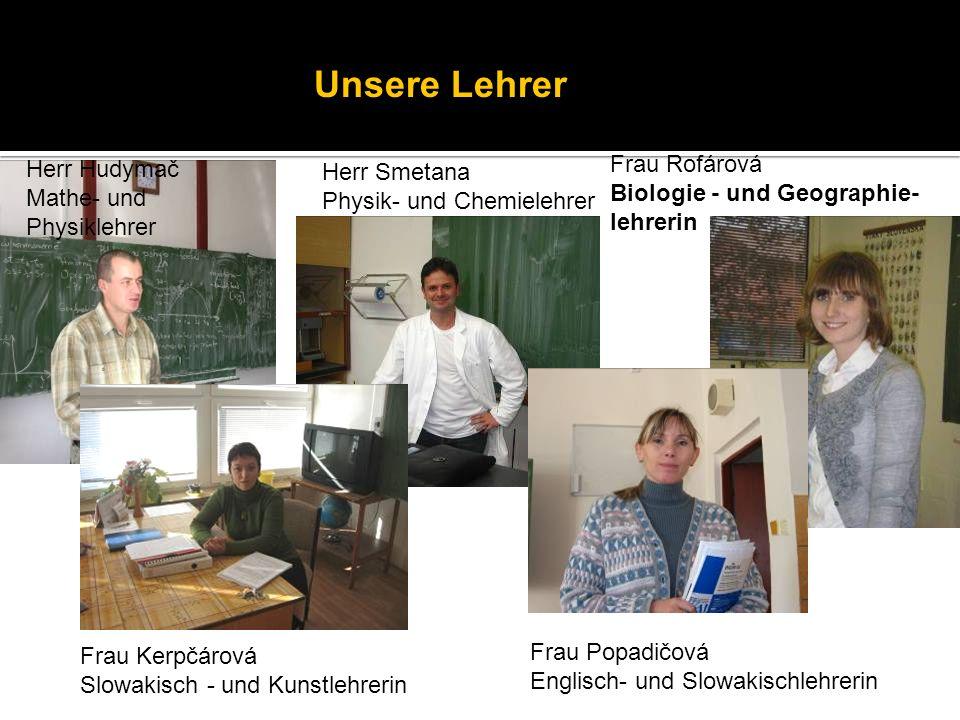 Unsere Lehrer Herr Hudymač Mathe- und Physiklehrer Herr Smetana Physik- und Chemielehrer Frau Rofárová Biologie - und Geographie- lehrerin Frau Kerpčá