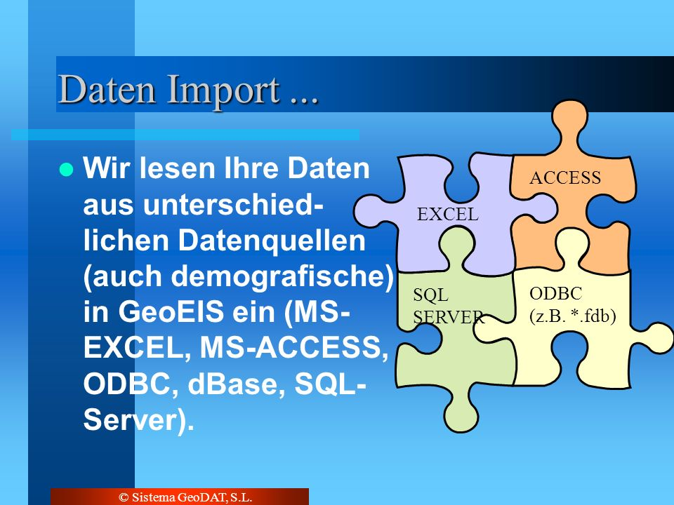 © Sistema GeoDAT, S.L. Daten Import... ACCESS ODBC (z.B. *.fdb) SQL SERVER EXCEL Wir lesen Ihre Daten aus unterschied- lichen Datenquellen (auch demog