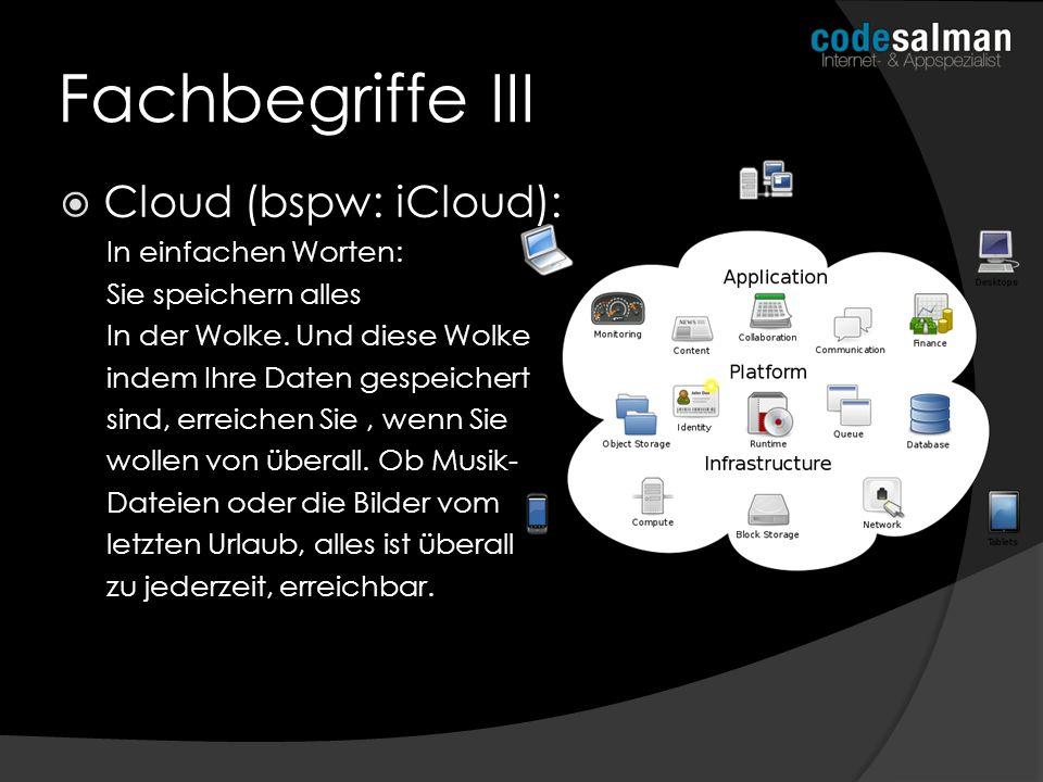 Fachbegriffe III Cloud (bspw: iCloud): In einfachen Worten: Sie speichern alles In der Wolke. Und diese Wolke indem Ihre Daten gespeichert sind, errei