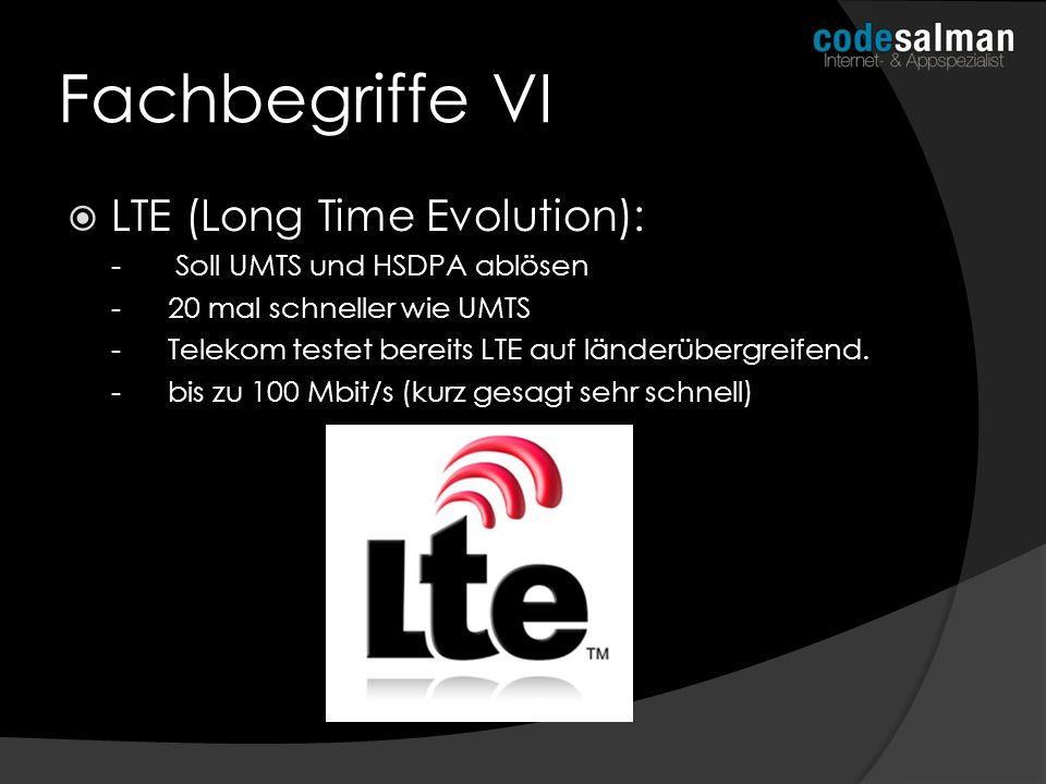 Fachbegriffe VI LTE (Long Time Evolution): - Soll UMTS und HSDPA ablösen -20 mal schneller wie UMTS -Telekom testet bereits LTE auf länderübergreifend