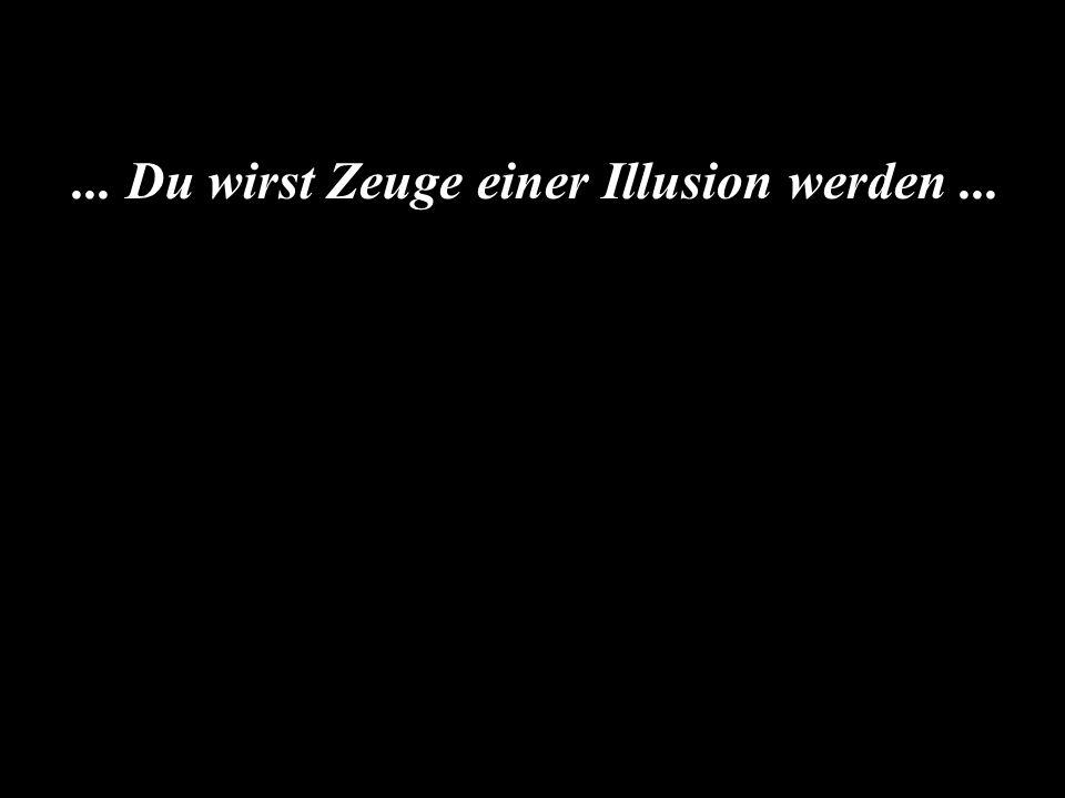 ... Du wirst Zeuge einer Illusion werden...