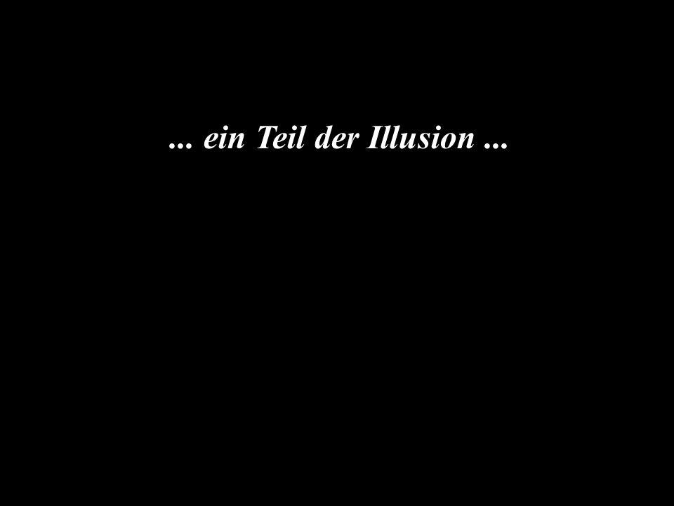 ... ein Teil der Illusion...