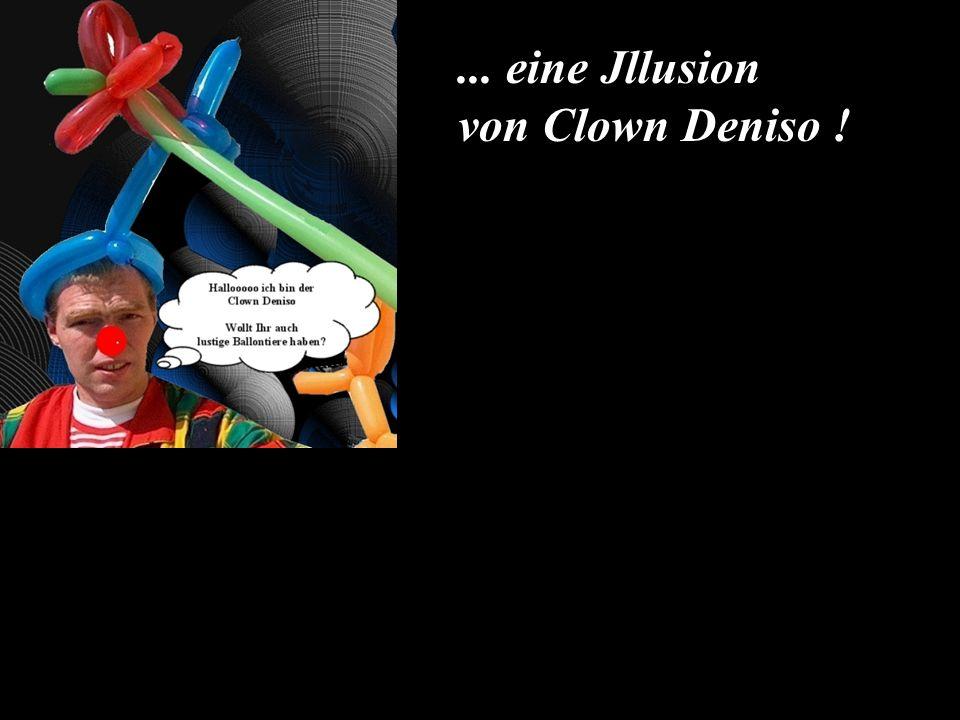 ... eine Jllusion von Clown Deniso !