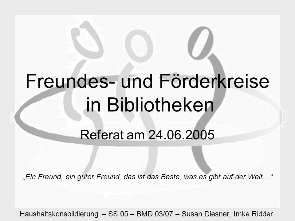 Haushaltskonsolidierung – SS 05 – BMD 03/07 – Susan Diesner, Imke Ridder Freundes- und Förderkreise in Bibliotheken Referat am 24.06.2005 Ein Freund, ein guter Freund, das ist das Beste, was es gibt auf der Welt…