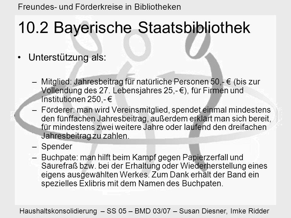 Haushaltskonsolidierung – SS 05 – BMD 03/07 – Susan Diesner, Imke Ridder Freundes- und Förderkreise in Bibliotheken 10.2 Bayerische Staatsbibliothek Unterstützung als: –Mitglied: Jahresbeitrag für natürliche Personen 50,- (bis zur Vollendung des 27.