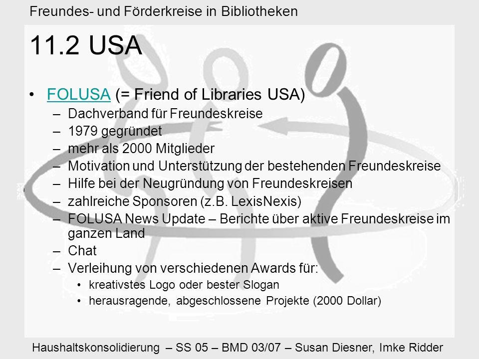 Haushaltskonsolidierung – SS 05 – BMD 03/07 – Susan Diesner, Imke Ridder Freundes- und Förderkreise in Bibliotheken 11.2 USA FOLUSA (= Friend of Libraries USA)FOLUSA –Dachverband für Freundeskreise –1979 gegründet –mehr als 2000 Mitglieder –Motivation und Unterstützung der bestehenden Freundeskreise –Hilfe bei der Neugründung von Freundeskreisen –zahlreiche Sponsoren (z.B.