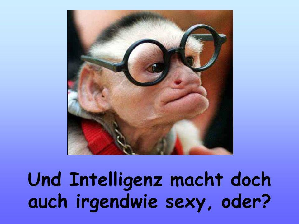 Und Intelligenz macht doch auch irgendwie sexy, oder?