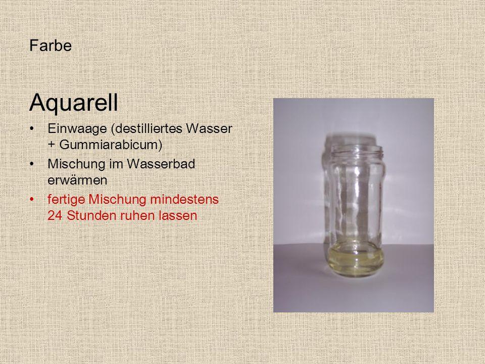 Farbe Aquarell Einwaage (destilliertes Wasser + Gummiarabicum) Mischung im Wasserbad erwärmen fertige Mischung mindestens 24 Stunden ruhen lassen