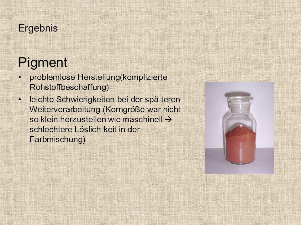 Ergebnis Pigment problemlose Herstellung(komplizierte Rohstoffbeschaffung) leichte Schwierigkeiten bei der spä-teren Weiterverarbeitung (Korngröße war