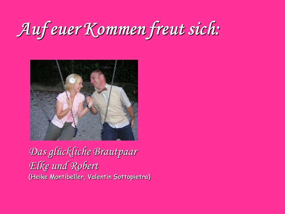 Das glückliche Brautpaar Elke und Robert (Heike Montibeller, Valentin Sottopietra) Auf euer Kommen freut sich: