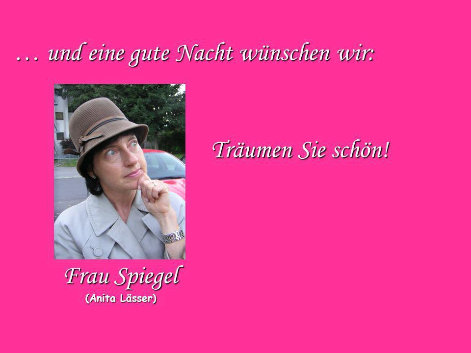 … und eine gute Nacht wünschen wir: Frau Spiegel (Anita Lässer) (Anita Lässer) Träumen Sie schön!