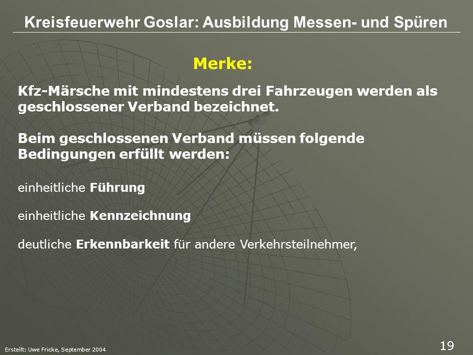 Kreisfeuerwehr Goslar: Ausbildung Messen- und Spüren Erstellt: Uwe Fricke, September 2004 19 Merke: Kfz-Märsche mit mindestens drei Fahrzeugen werden