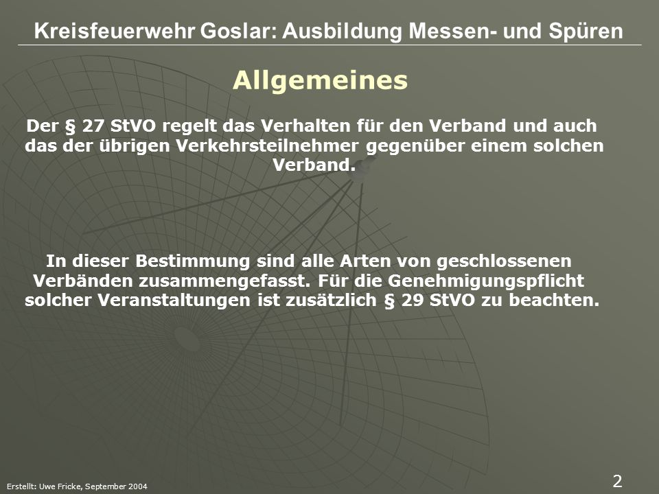 Kreisfeuerwehr Goslar: Ausbildung Messen- und Spüren Erstellt: Uwe Fricke, September 2004 13 § 17 (Beleuchtung) Während der Dämmerung, bei Dunkelheit oder wenn die Sichtverhältnisse es sonst erfordern, sind die vorgeschriebenen Beleuchtungseinrichtungen zu benutzen.