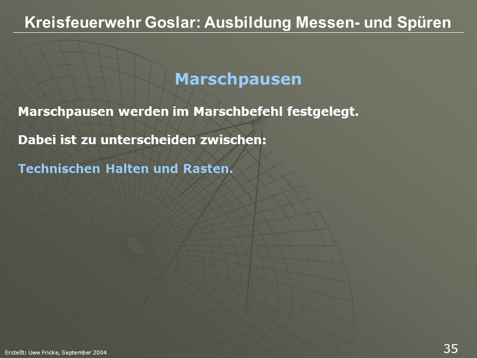 Kreisfeuerwehr Goslar: Ausbildung Messen- und Spüren Erstellt: Uwe Fricke, September 2004 35 Marschpausen werden im Marschbefehl festgelegt. Dabei ist
