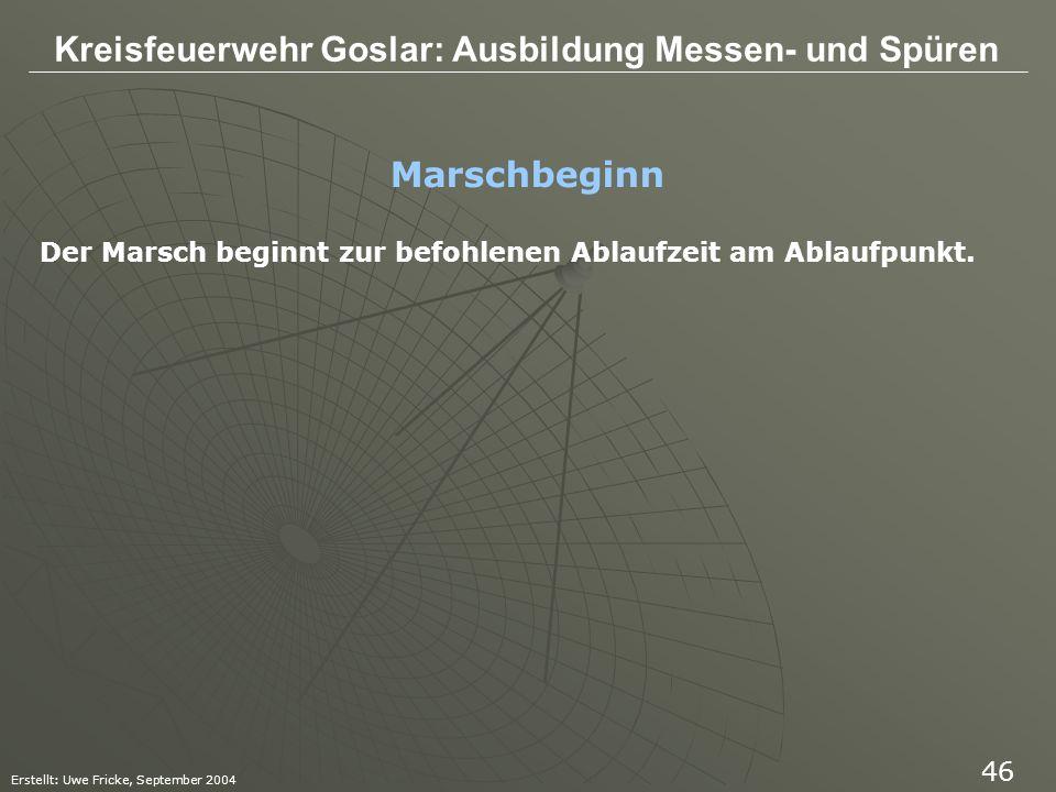 Kreisfeuerwehr Goslar: Ausbildung Messen- und Spüren Erstellt: Uwe Fricke, September 2004 46 Marschbeginn Der Marsch beginnt zur befohlenen Ablaufzeit