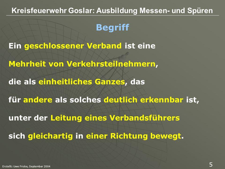 Kreisfeuerwehr Goslar: Ausbildung Messen- und Spüren Erstellt: Uwe Fricke, September 2004 6 Merke: Geschlossener Verband ist also eine geordnete, einheitlich Geführte und als Ganzes erkennbare Person- oder Fahrzeugmehrheit.