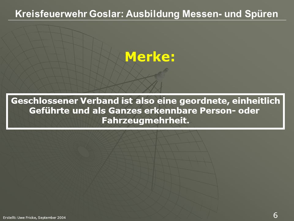 Kreisfeuerwehr Goslar: Ausbildung Messen- und Spüren Erstellt: Uwe Fricke, September 2004 7 Wichtige Merkmale sind also: - Einheitliche Führung - geschlossene Bewegung - einheitliche Kennzeichnung (gilt nicht bei Radfahrer oder Fußgänger)