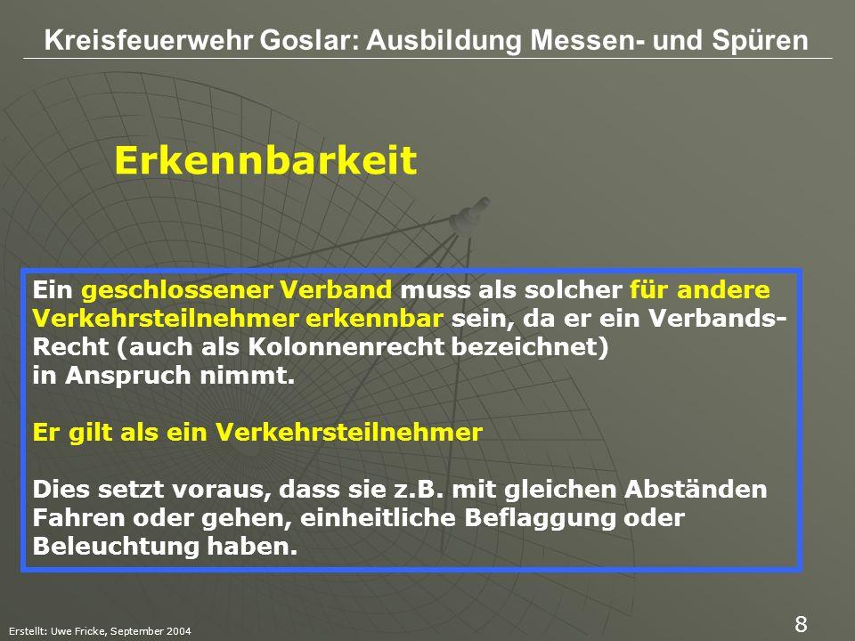 Kreisfeuerwehr Goslar: Ausbildung Messen- und Spüren Erstellt: Uwe Fricke, September 2004 9 Erkennbarkeit Im Rahmen der StVO ist der geschlossene Verband wie ein Verkehrsteilnehmer zu behandeln mit der Folge, Dass z.B.