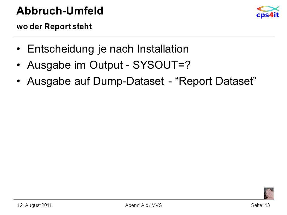 Abbruch-Umfeld wo der Report steht Entscheidung je nach Installation Ausgabe im Output - SYSOUT=? Ausgabe auf Dump-Dataset - Report Dataset 12. August