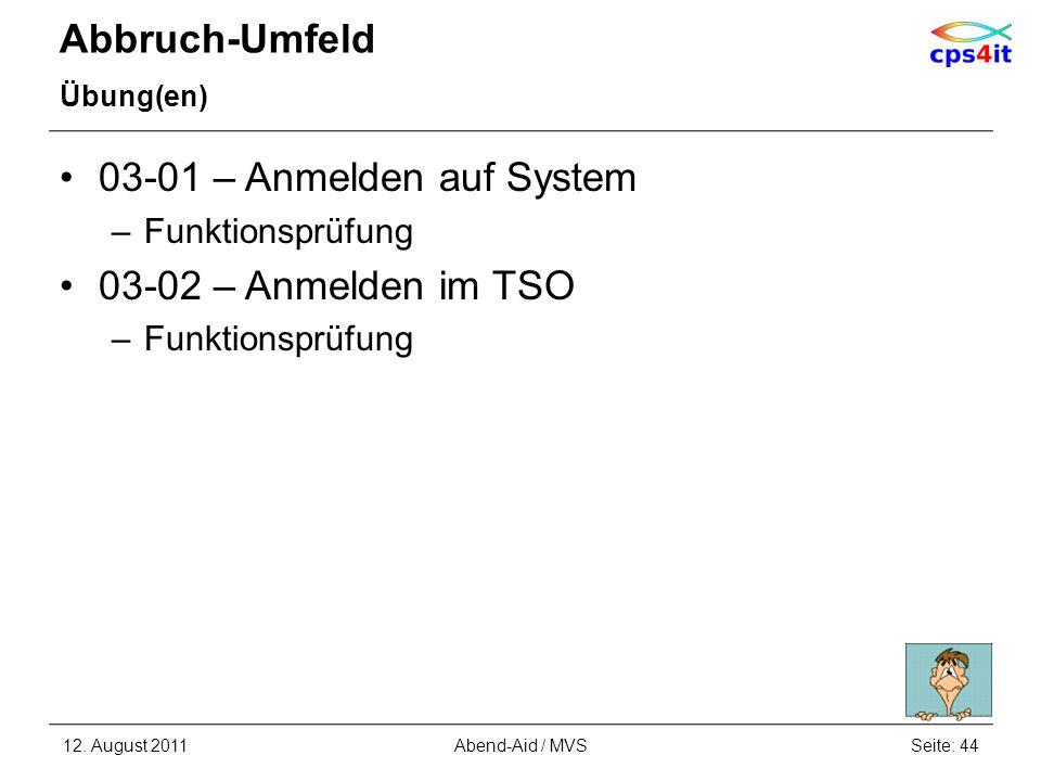 Abbruch-Umfeld Übung(en) 03-01 – Anmelden auf System –Funktionsprüfung 03-02 – Anmelden im TSO –Funktionsprüfung 12. August 2011Seite: 44Abend-Aid / M