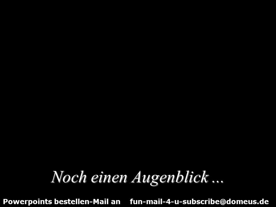 Powerpoints bestellen-Mail an fun-mail-4-u-subscribe@domeus.de … Sie werden etwas sehr Verwunderliches erleben!