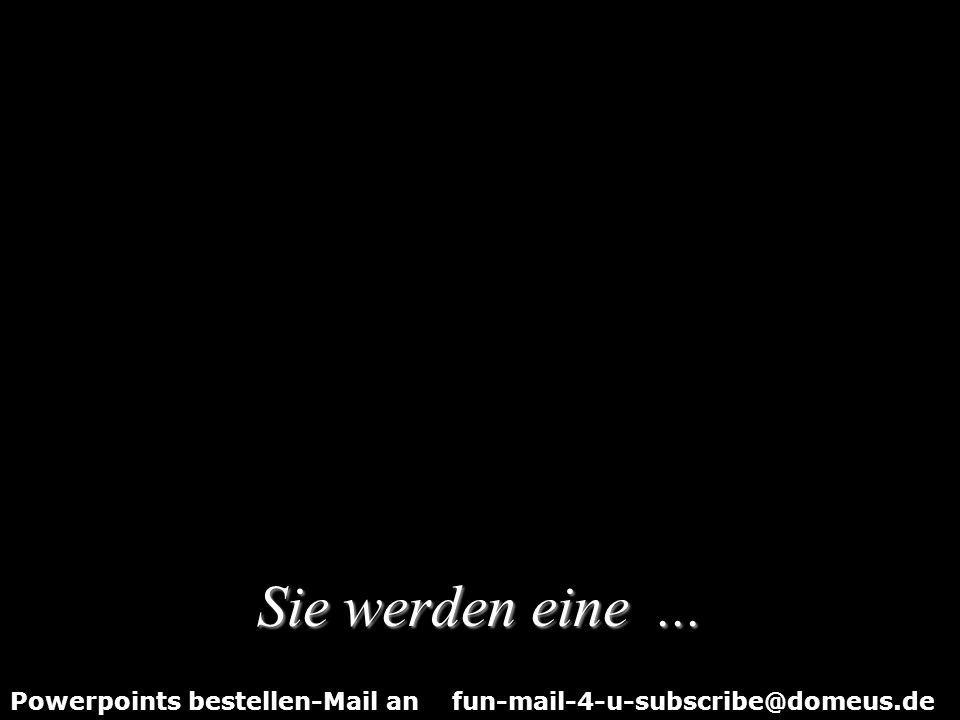 Powerpoints bestellen-Mail an fun-mail-4-u-subscribe@domeus.de Sie haben noch sieben Minuten Zeit diese Show wiederholt anzusehen........