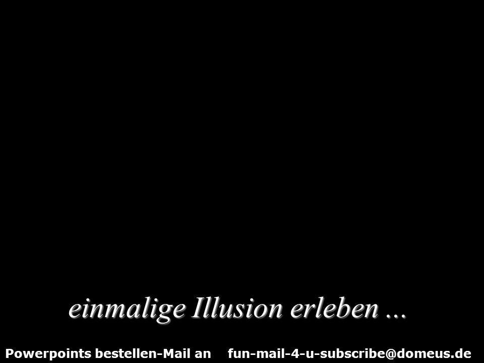 Powerpoints bestellen-Mail an fun-mail-4-u-subscribe@domeus.de … eine Illusion von David Copperfield.