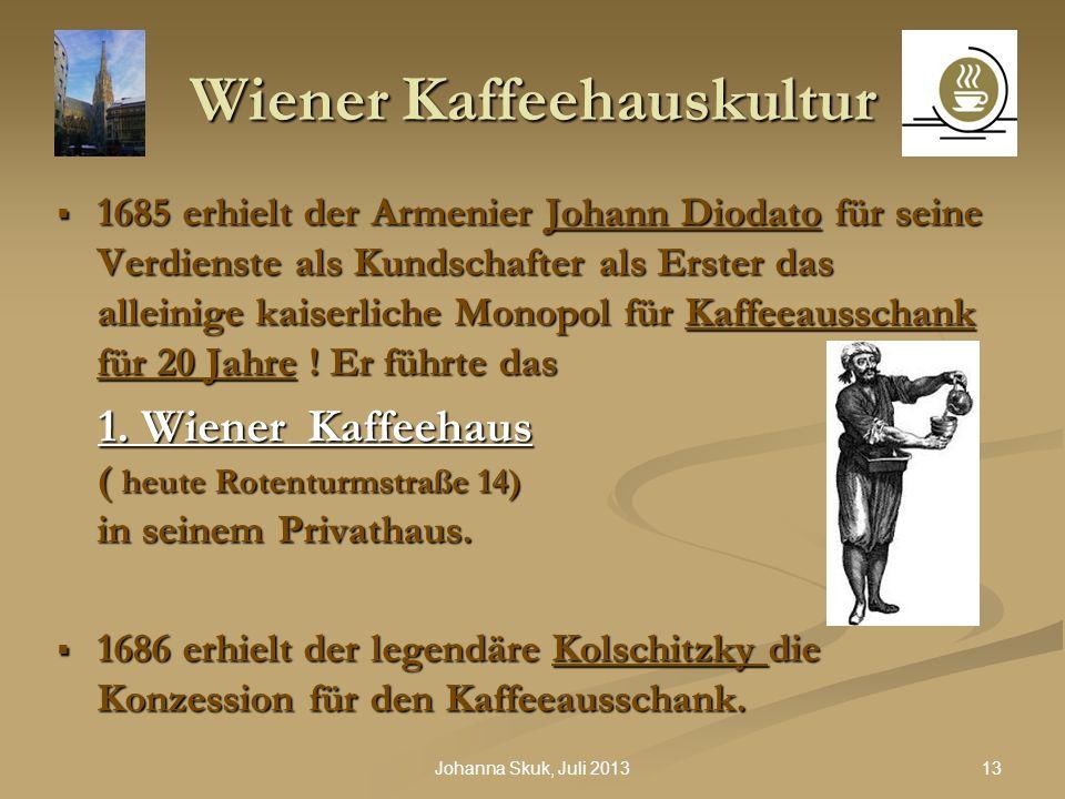 13Johanna Skuk, Juli 2013 Wiener Kaffeehauskultur 1685 erhielt der Armenier Johann Diodato für seine Verdienste als Kundschafter als Erster das allein