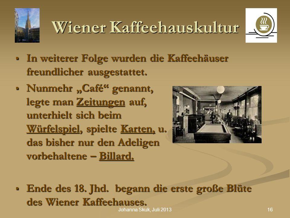 16Johanna Skuk, Juli 2013 Wiener Kaffeehauskultur In weiterer Folge wurden die Kaffeehäuser freundlicher ausgestattet. In weiterer Folge wurden die Ka