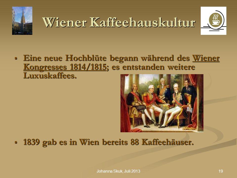 19Johanna Skuk, Juli 2013 Wiener Kaffeehauskultur Eine neue Hochblüte begann während des Wiener Kongresses 1814/1815; es entstanden weitere Luxuskaffe