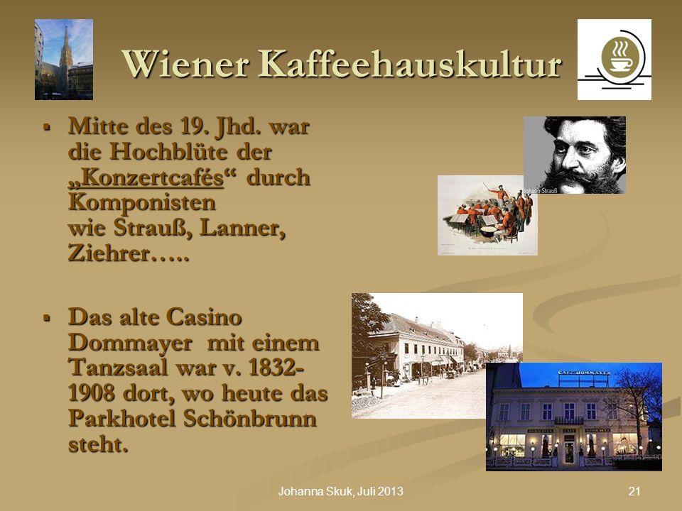 21Johanna Skuk, Juli 2013 Wiener Kaffeehauskultur Mitte des 19. Jhd. war die Hochblüte der Konzertcafés durch Komponisten wie Strauß, Lanner, Ziehrer…