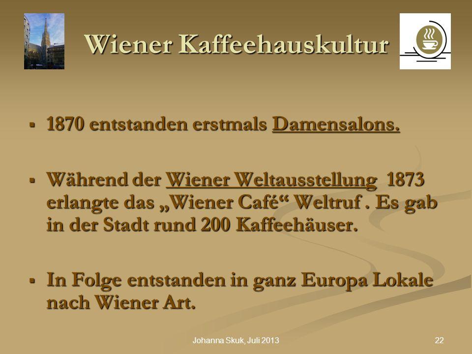 22Johanna Skuk, Juli 2013 Wiener Kaffeehauskultur 1870 entstanden erstmals Damensalons. 1870 entstanden erstmals Damensalons. Während der Wiener Welta