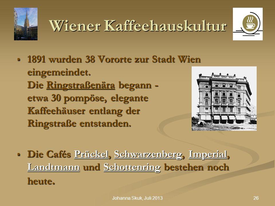 26Johanna Skuk, Juli 2013 Wiener Kaffeehauskultur 1891 wurden 38 Vororte zur Stadt Wien eingemeindet. Die Ringstraßenära begann - etwa 30 pompöse, ele