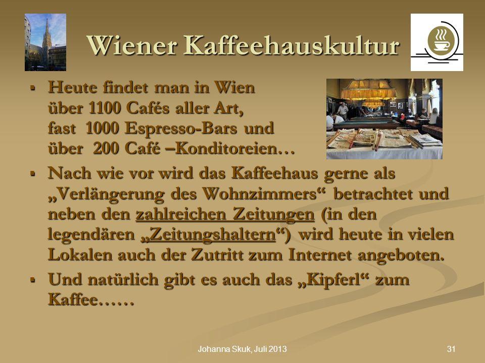 31Johanna Skuk, Juli 2013 Wiener Kaffeehauskultur Heute findet man in Wien über 1100 Cafés aller Art, fast 1000 Espresso-Bars und über 200 Café –Kondi
