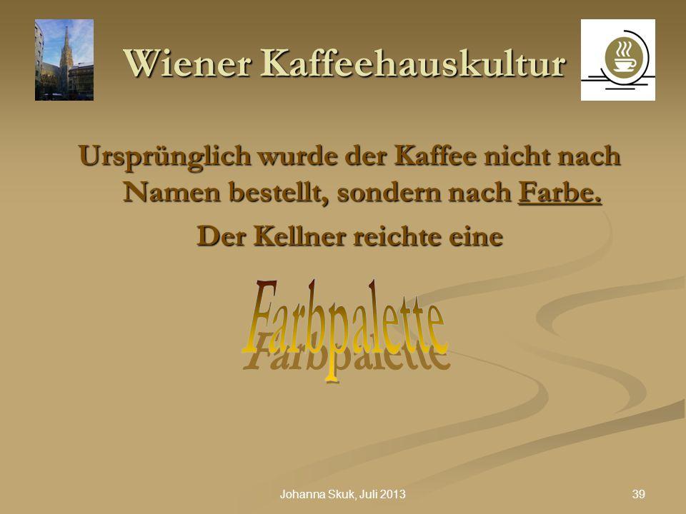 39Johanna Skuk, Juli 2013 Wiener Kaffeehauskultur Ursprünglich wurde der Kaffee nicht nach Namen bestellt, sondern nach Farbe. Der Kellner reichte ein