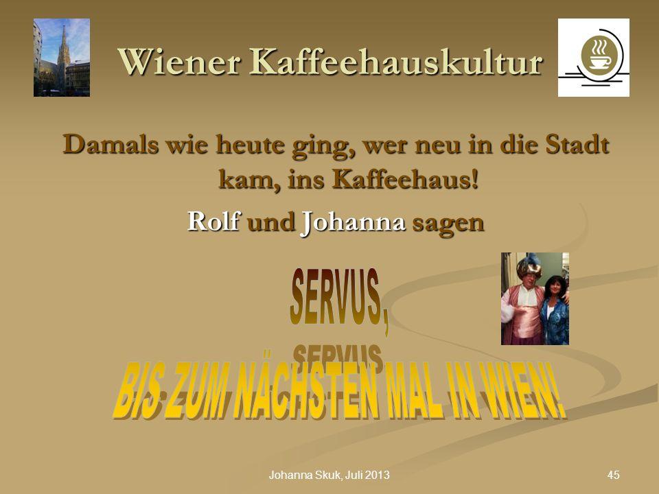 45Johanna Skuk, Juli 2013 Wiener Kaffeehauskultur Damals wie heute ging, wer neu in die Stadt kam, ins Kaffeehaus! Rolf und Johanna sagen