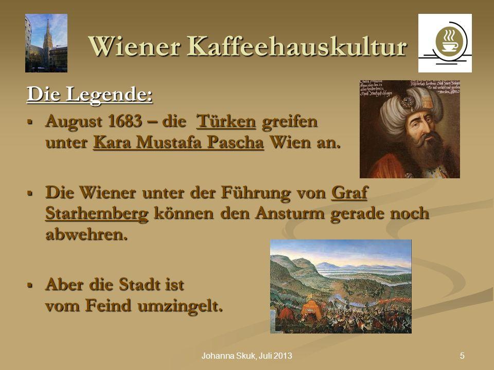 5Johanna Skuk, Juli 2013 Wiener Kaffeehauskultur Die Legende: August 1683 – die Türken greifen unter Kara Mustafa Pascha Wien an. Die Wiener unter der