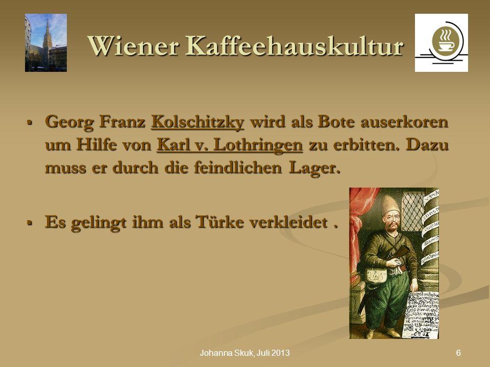 6Johanna Skuk, Juli 2013 Wiener Kaffeehauskultur Georg Franz Kolschitzky wird als Bote auserkoren um Hilfe von Karl v. Lothringen zu erbitten. Dazu mu