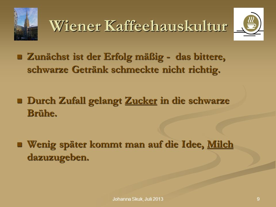 9Johanna Skuk, Juli 2013 Wiener Kaffeehauskultur Zunächst ist der Erfolg mäßig - das bittere, schwarze Getränk schmeckte nicht richtig. Zunächst ist d