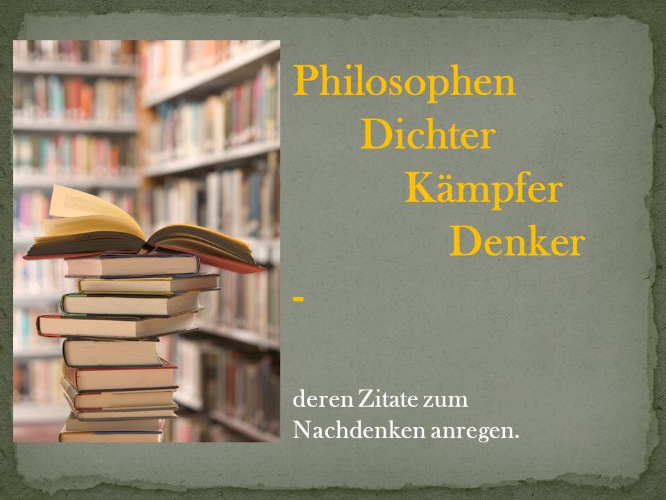 Friedrich Nietzsche 1844 - 1900 Philosoph Viele sind hartnäckig in Bezug auf den einmal eingeschlagenen Weg, wenige in Bezug auf das Ziel.