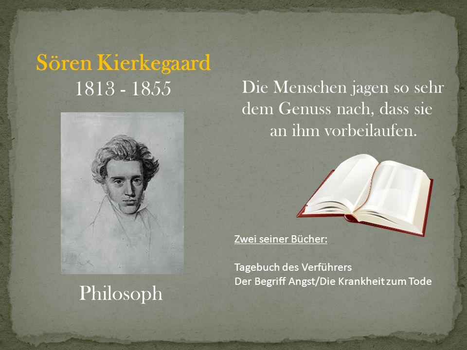 Sören Kierkegaard 1813 - 1855 Philosoph Zwei seiner Bücher: Tagebuch des Verführers Der Begriff Angst/Die Krankheit zum Tode Die Menschen jagen so seh
