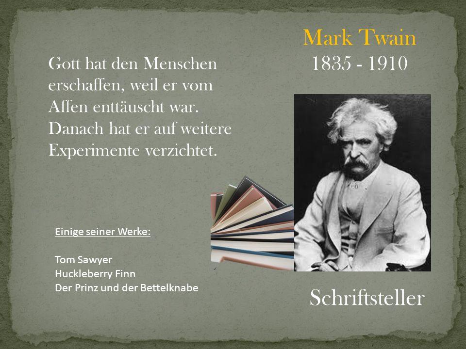Mark Twain 1835 - 1910 Schriftsteller Gott hat den Menschen erschaffen, weil er vom Affen enttäuscht war. Danach hat er auf weitere Experimente verzic