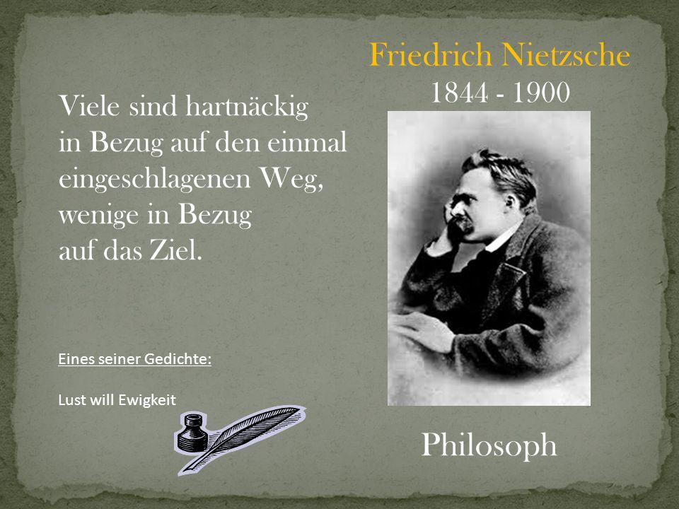 Friedrich Nietzsche 1844 - 1900 Philosoph Viele sind hartnäckig in Bezug auf den einmal eingeschlagenen Weg, wenige in Bezug auf das Ziel. Eines seine