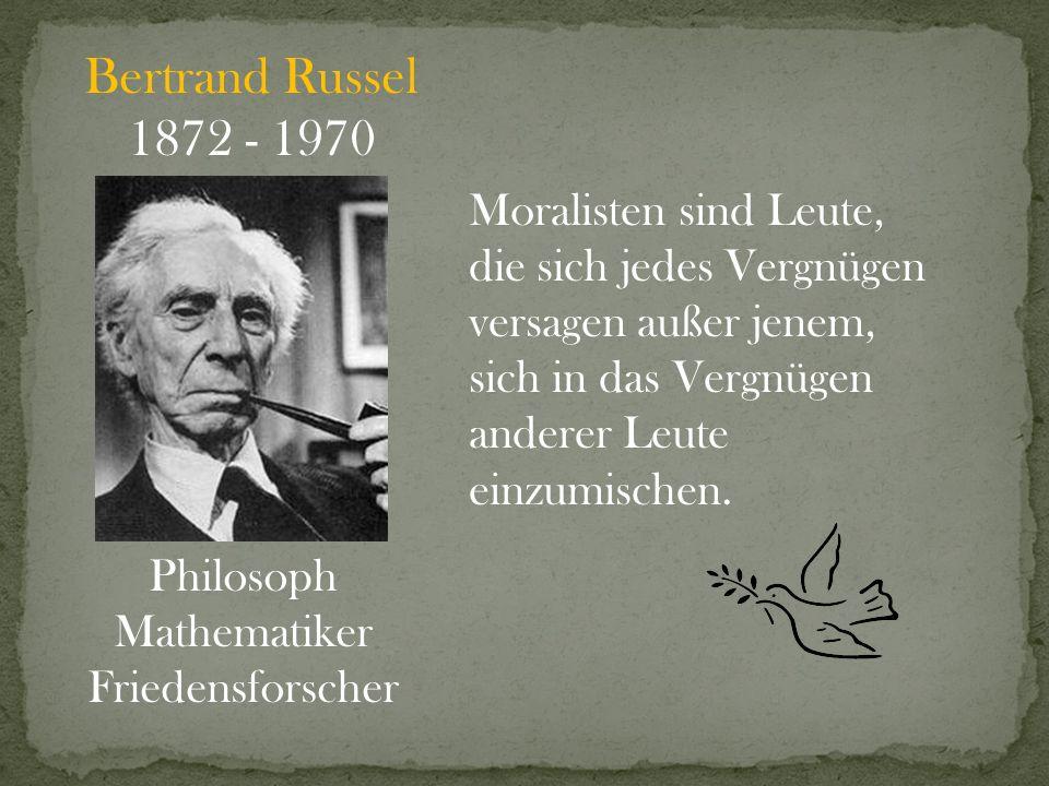 Bertrand Russel 1872 - 1970 Philosoph Mathematiker Friedensforscher Moralisten sind Leute, die sich jedes Vergnügen versagen außer jenem, sich in das